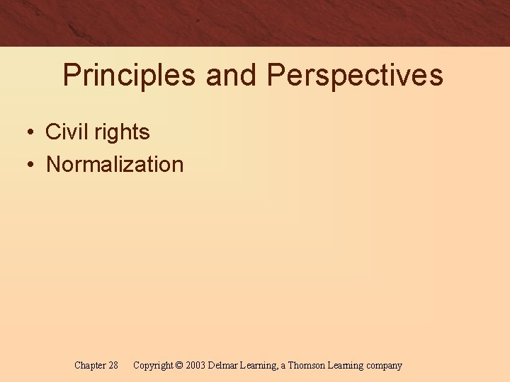 Principles and Perspectives • Civil rights • Normalization Chapter 28 Copyright © 2003 Delmar