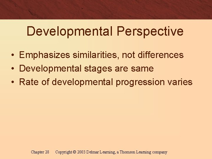 Developmental Perspective • Emphasizes similarities, not differences • Developmental stages are same • Rate