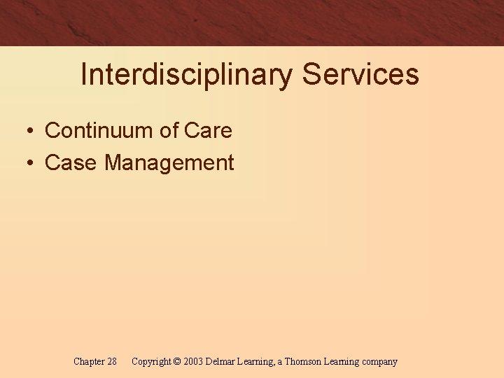 Interdisciplinary Services • Continuum of Care • Case Management Chapter 28 Copyright © 2003