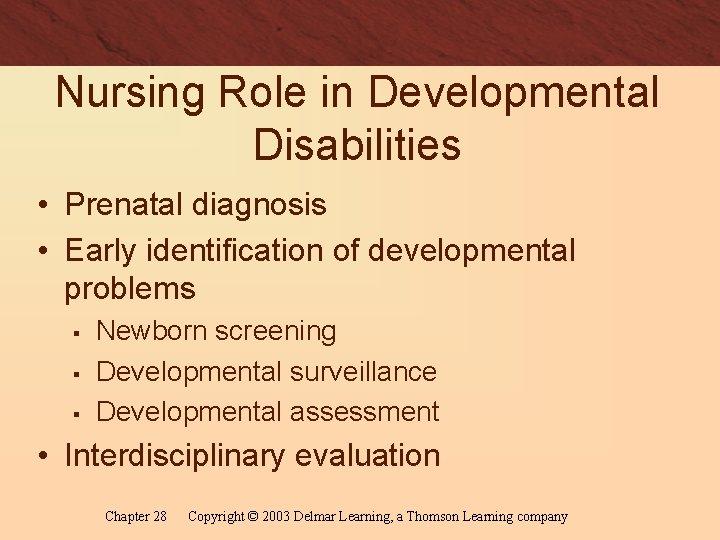 Nursing Role in Developmental Disabilities • Prenatal diagnosis • Early identification of developmental problems