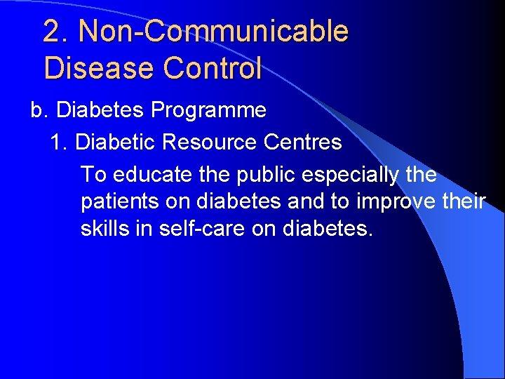 2. Non-Communicable Disease Control b. Diabetes Programme 1. Diabetic Resource Centres To educate the