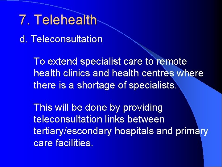 7. Telehealth d. Teleconsultation To extend specialist care to remote health clinics and health