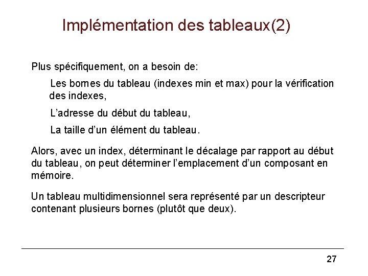 Implémentation des tableaux(2) Plus spécifiquement, on a besoin de: Les bornes du tableau (indexes