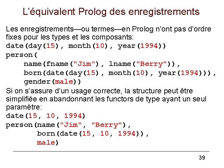 L'équivalent Prolog des enregistrements Les enregistrements—ou termes—en Prolog n'ont pas d'ordre fixes pour les