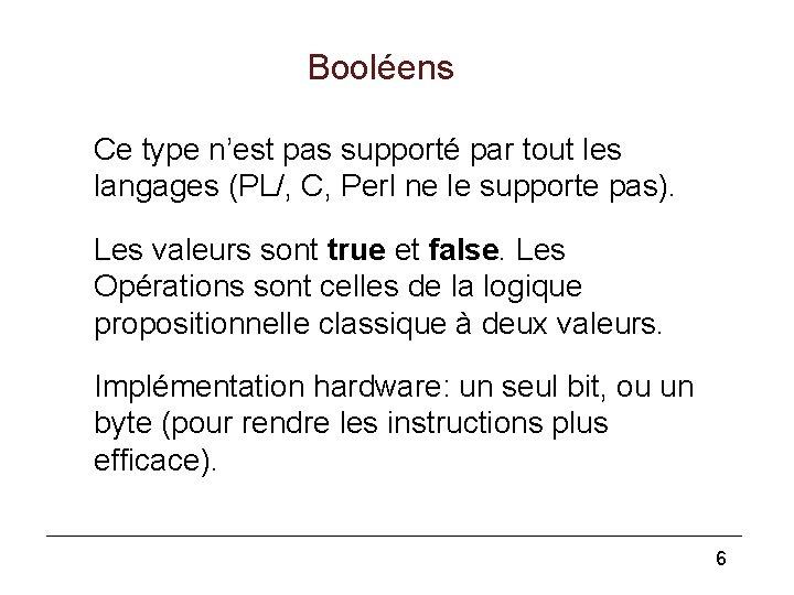 Booléens Ce type n'est pas supporté par tout les langages (PL/, C, Perl ne