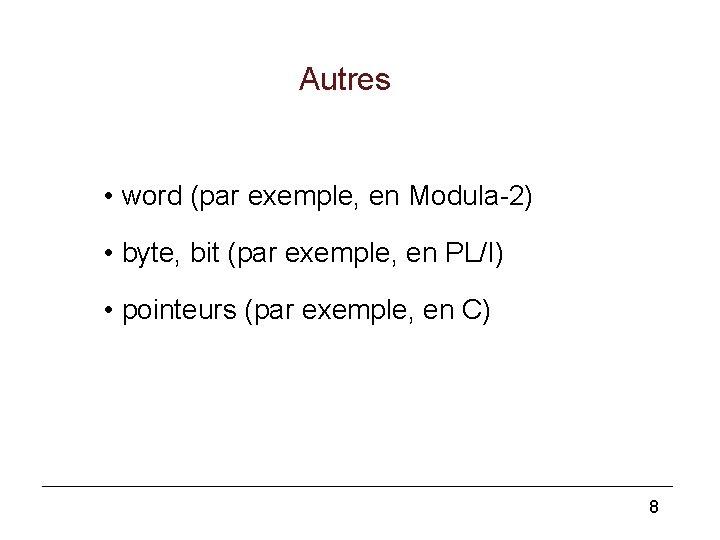 Autres • word (par exemple, en Modula-2) • byte, bit (par exemple, en PL/I)