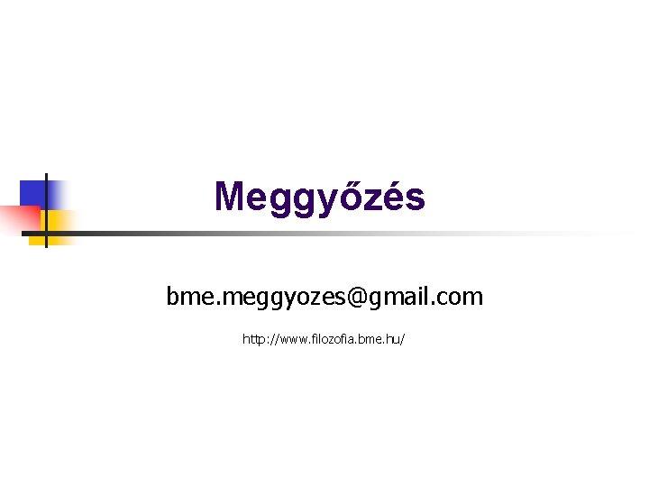 Meggyőzés bme. meggyozes@gmail. com http: //www. filozofia. bme. hu/