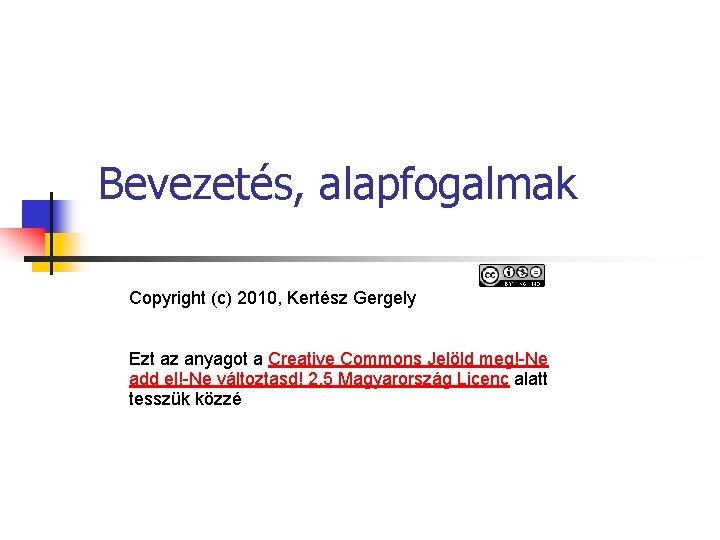 Bevezetés, alapfogalmak Copyright (c) 2010, Kertész Gergely Ezt az anyagot a Creative Commons Jelöld