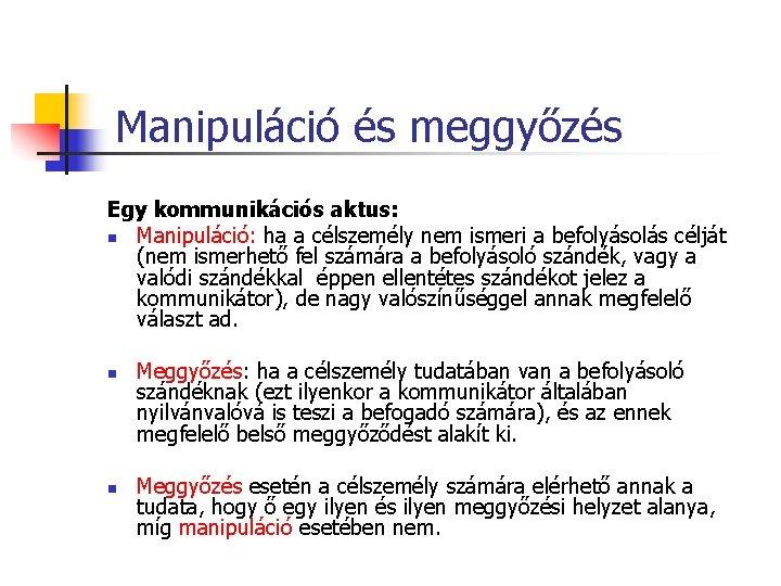 Manipuláció és meggyőzés Egy kommunikációs aktus: n Manipuláció: ha a célszemély nem ismeri a
