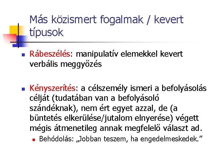 Más közismert fogalmak / kevert típusok n n Rábeszélés: manipulatív elemekkel kevert verbális meggyőzés
