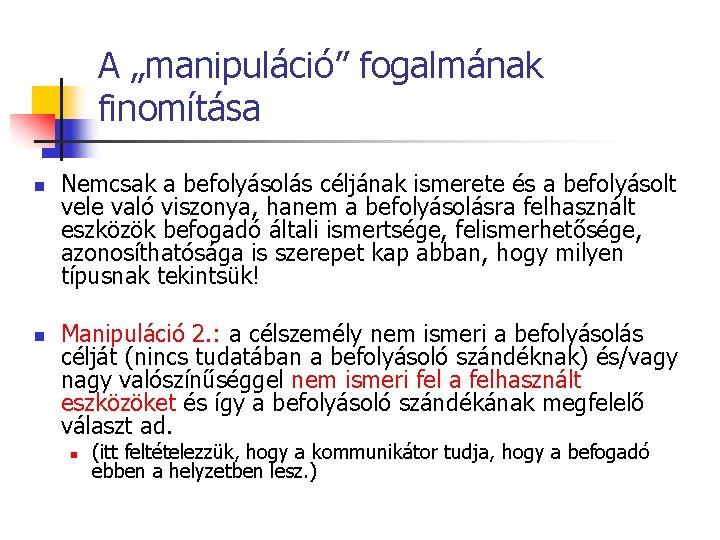 """A """"manipuláció"""" fogalmának finomítása n n Nemcsak a befolyásolás céljának ismerete és a befolyásolt"""