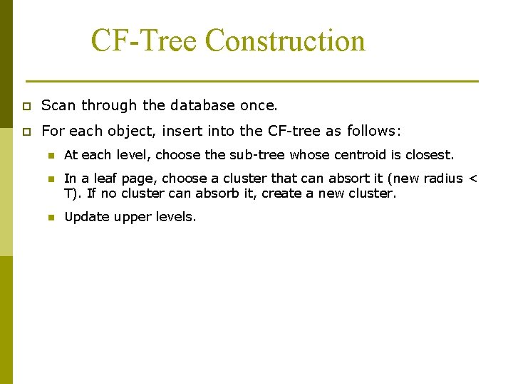 CF-Tree Construction p Scan through the database once. p For each object, insert into