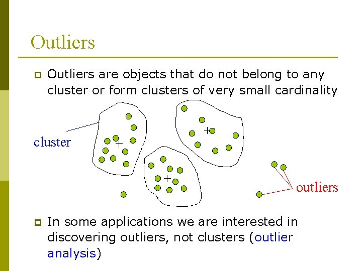 Outliers p Outliers are objects that do not belong to any cluster or form
