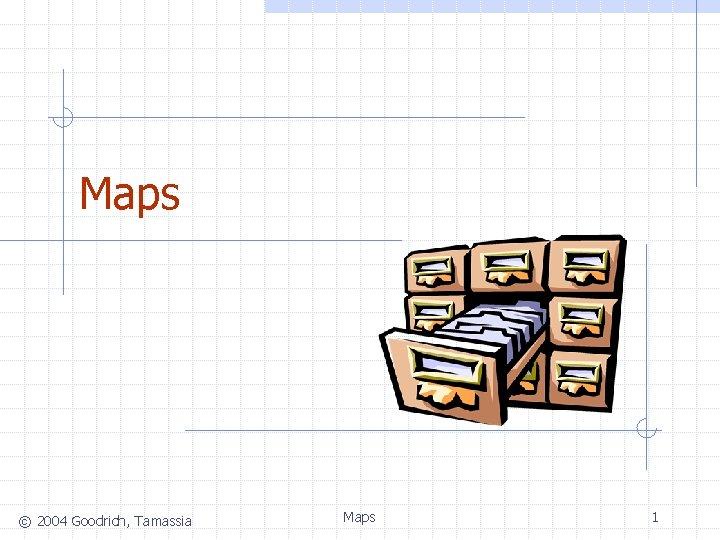 Maps © 2004 Goodrich, Tamassia Maps 1