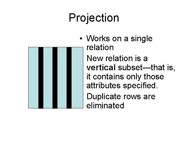 Projection • Works on a single relation • New relation is a vertical subset—that