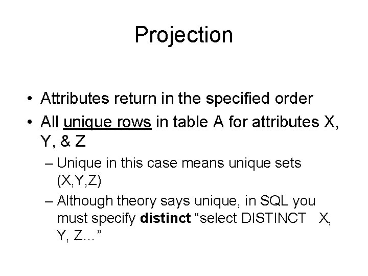 Projection • Attributes return in the specified order • All unique rows in table