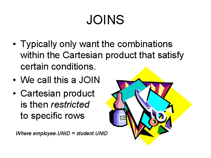 JOINS • Typically only want the combinations within the Cartesian product that satisfy certain