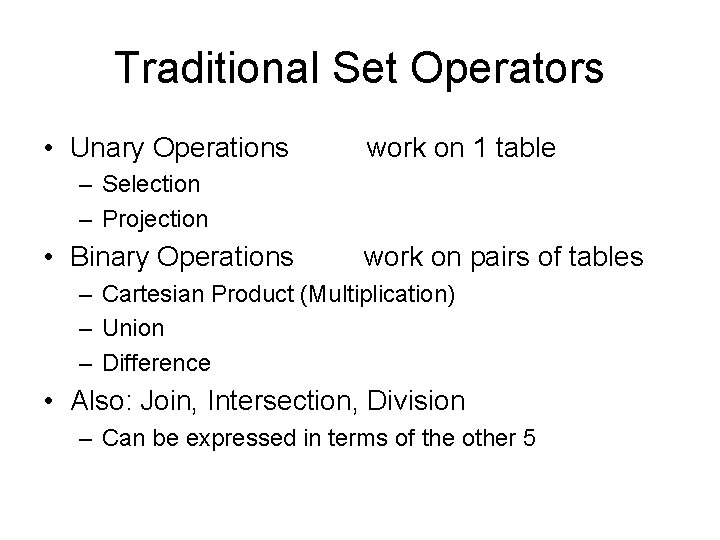 Traditional Set Operators • Unary Operations work on 1 table – Selection – Projection