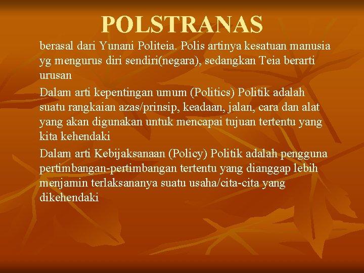 POLSTRANAS berasal dari Yunani Politeia. Polis artinya kesatuan manusia yg mengurus diri sendiri(negara), sedangkan