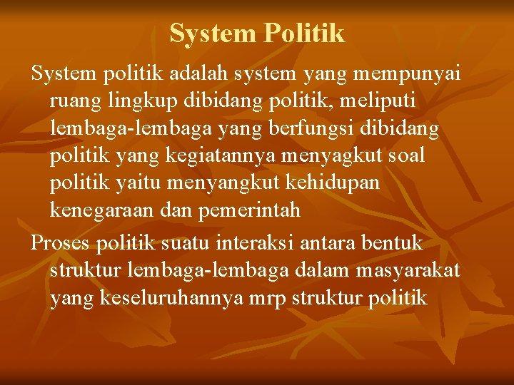 System Politik System politik adalah system yang mempunyai ruang lingkup dibidang politik, meliputi lembaga-lembaga