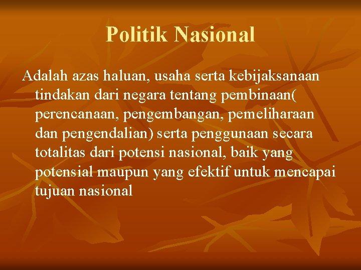 Politik Nasional Adalah azas haluan, usaha serta kebijaksanaan tindakan dari negara tentang pembinaan( perencanaan,