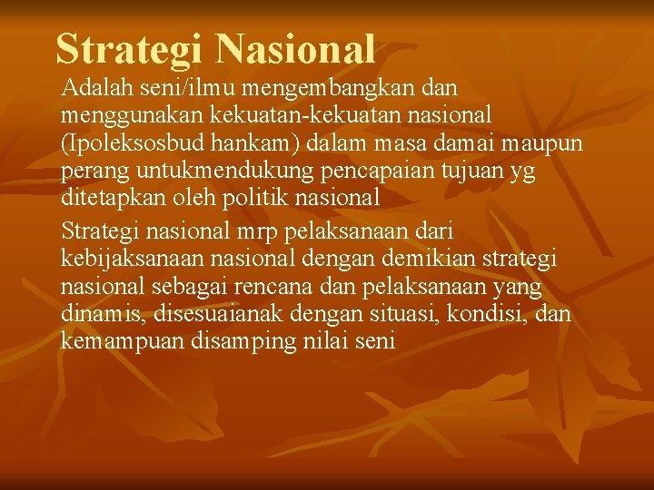 Strategi Nasional Adalah seni/ilmu mengembangkan dan menggunakan kekuatan-kekuatan nasional (Ipoleksosbud hankam) dalam masa damai