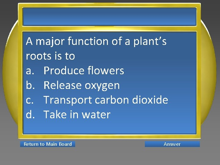 A major function of a plant's roots is to a. Produce flowers b. Release