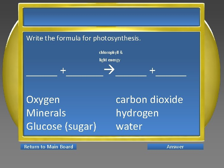 Write the formula for photosynthesis. chlorophyll & light energy _____ +______ +_____ Oxygen Minerals
