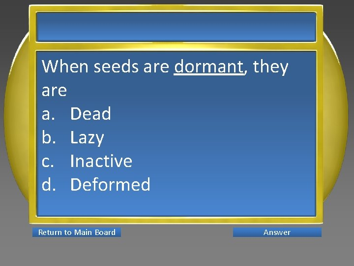 When seeds are dormant, they are a. Dead b. Lazy c. Inactive d. Deformed