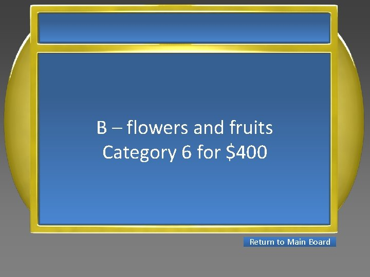 B – flowers and fruits Category 6 for $400 Return to Main Board