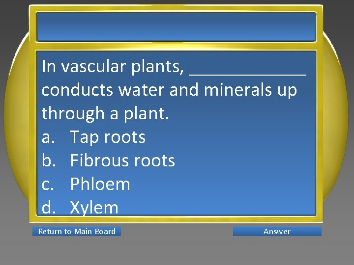 In vascular plants, ______ conducts water and minerals up through a plant. a. Tap