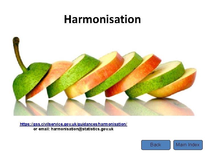 Harmonisation Tel https: //gss. civilservice. gov. uk/guidances/harmonisation/ or email: harmonisation@statistics. gov. uk Back Main