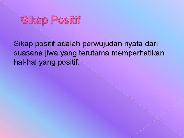 Sikap Positif Sikap positif adalah perwujudan nyata dari suasana jiwa yang terutama memperhatikan hal-hal