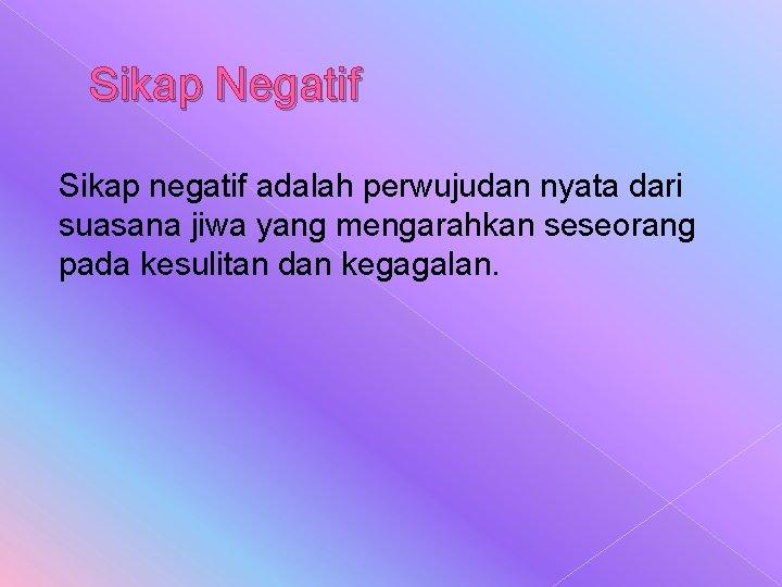 Sikap Negatif Sikap negatif adalah perwujudan nyata dari suasana jiwa yang mengarahkan seseorang pada