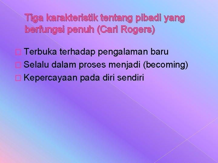 Tiga karakteristik tentang pibadi yang berfungsi penuh (Carl Rogers) � Terbuka terhadap pengalaman baru