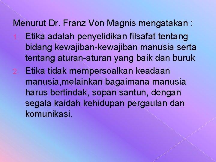 Menurut Dr. Franz Von Magnis mengatakan : 1. Etika adalah penyelidikan filsafat tentang bidang