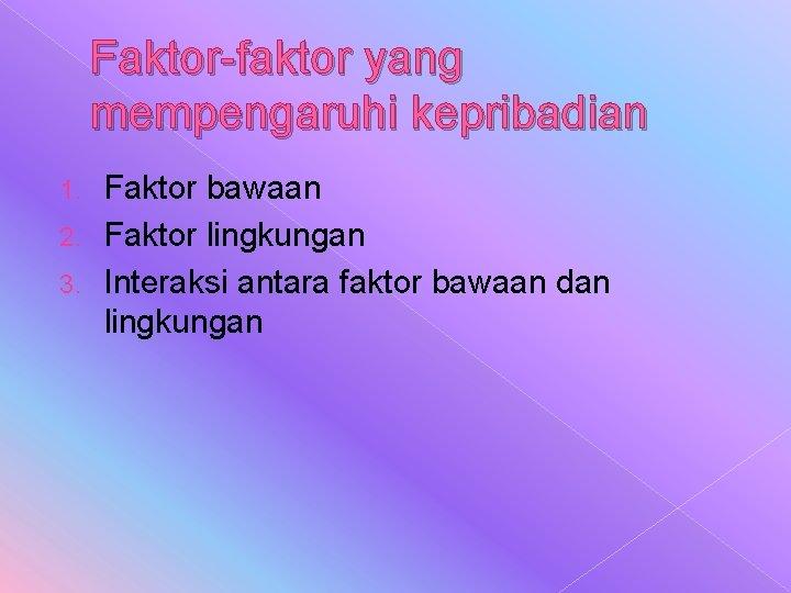 Faktor-faktor yang mempengaruhi kepribadian Faktor bawaan 2. Faktor lingkungan 3. Interaksi antara faktor bawaan