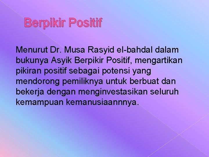 Berpikir Positif Menurut Dr. Musa Rasyid el-bahdal dalam bukunya Asyik Berpikir Positif, mengartikan pikiran