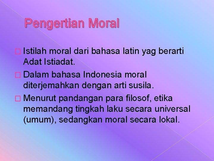Pengertian Moral � Istilah moral dari bahasa latin yag berarti Adat Istiadat. � Dalam
