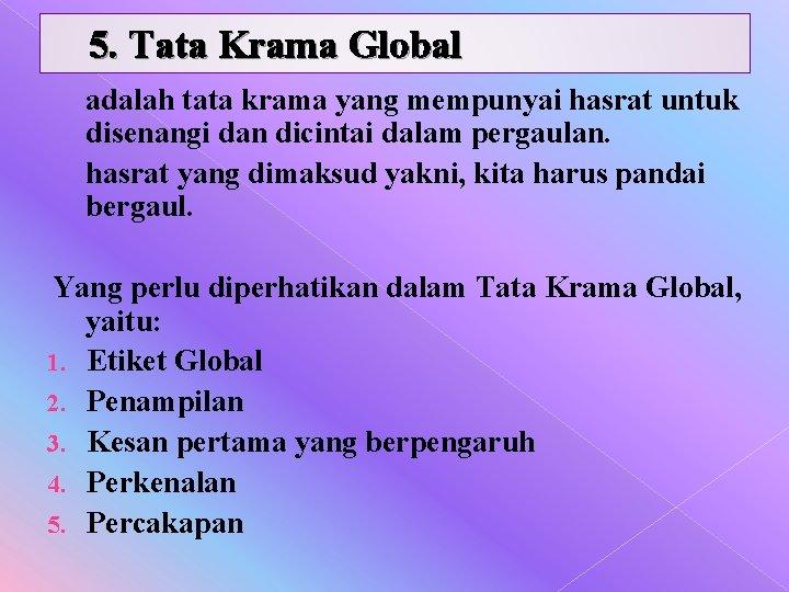 5. Tata Krama Global adalah tata krama yang mempunyai hasrat untuk disenangi dan dicintai