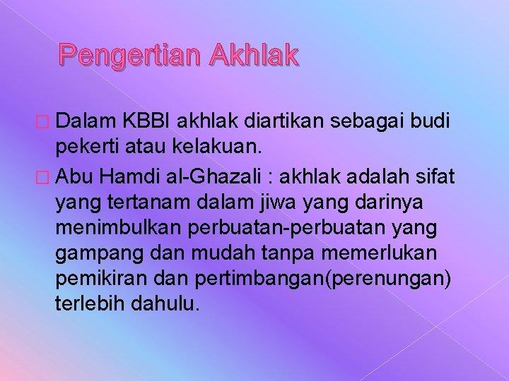 Pengertian Akhlak � Dalam KBBI akhlak diartikan sebagai budi pekerti atau kelakuan. � Abu