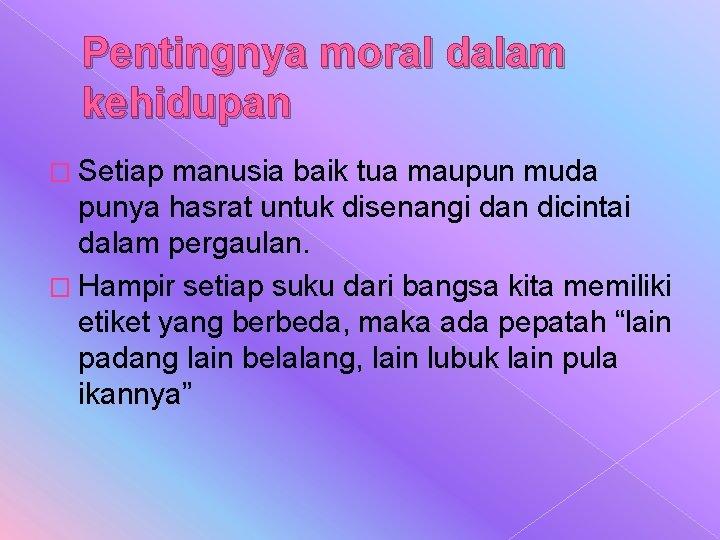 Pentingnya moral dalam kehidupan � Setiap manusia baik tua maupun muda punya hasrat untuk