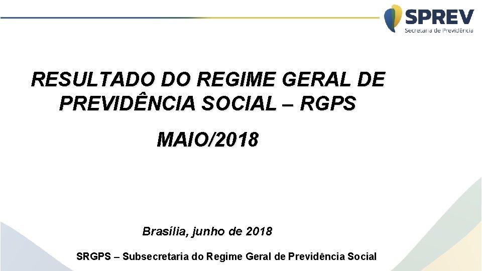 RESULTADO DO REGIME GERAL DE PREVIDÊNCIA SOCIAL – RGPS MAIO/2018 Brasília, junho de 2018