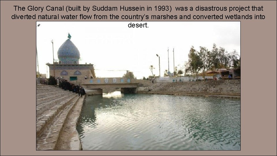The Glory Canal (built by Suddam Hussein in 1993) was a disastrous project that