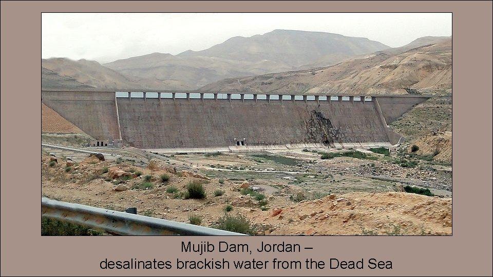 Mujib Dam, Jordan – desalinates brackish water from the Dead Sea