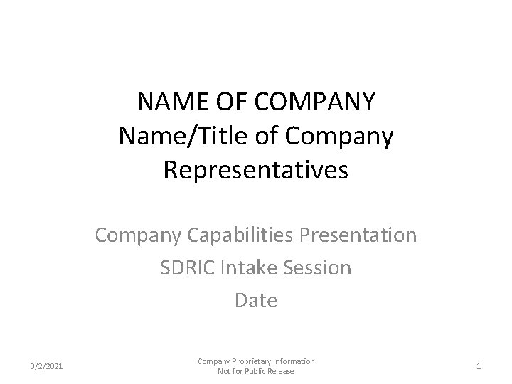 NAME OF COMPANY Name/Title of Company Representatives Company Capabilities Presentation SDRIC Intake Session Date