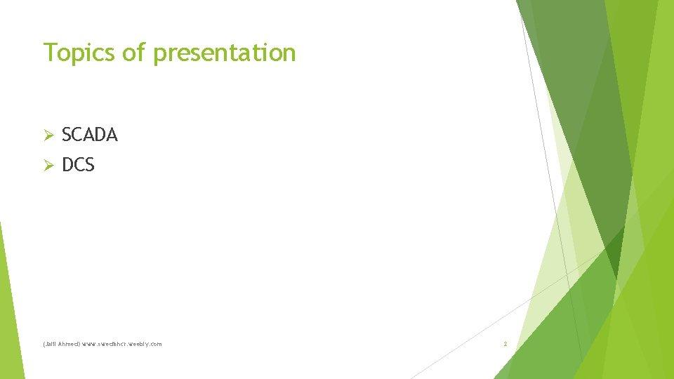 Topics of presentation Ø SCADA Ø DCS (Jalil Ahmed) www. swedishcr. weebly. com 2