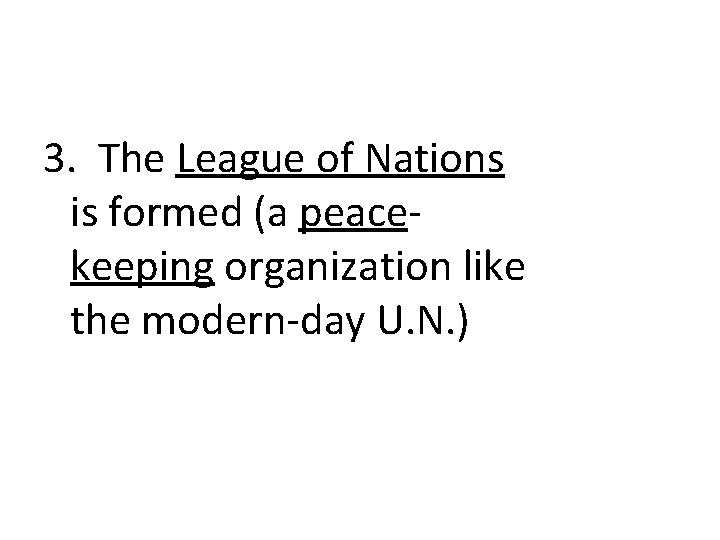 3. The League of Nations is formed (a peacekeeping organization like the modern-day U.