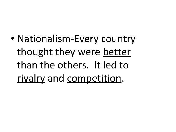 • Nationalism-Every country thought they were better than the others. It led to
