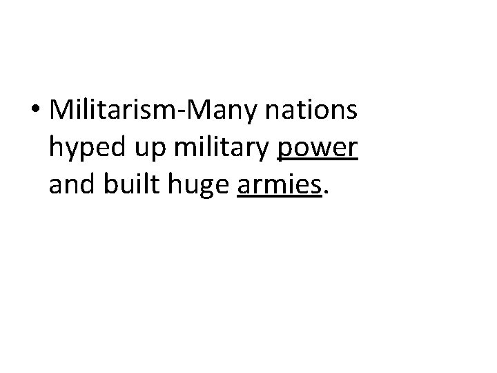 • Militarism-Many nations hyped up military power and built huge armies.